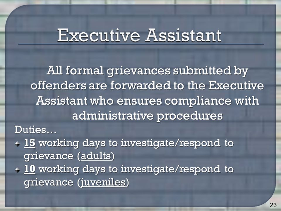 All formal grievances submitted by offenders are forwarded to the Executive Assistant who ensures compliance with administrative procedures All formal grievances submitted by offenders are forwarded to the Executive Assistant who ensures compliance with administrative proceduresDuties… 15 working days to investigate/respond to grievance (adults) 10 working days to investigate/respond to grievance (juveniles) 23