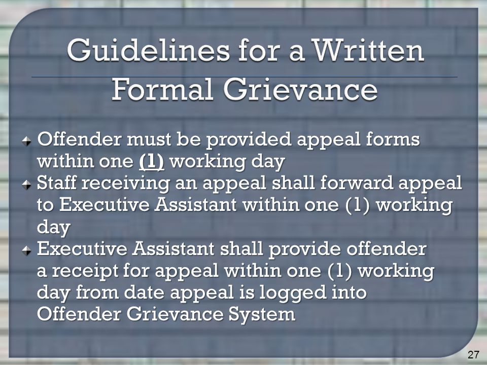 Offender must be provided appeal forms within one (1) working day Staff receiving an appeal shall forward appeal to Executive Assistant within one (1) working to Executive Assistant within one (1) working day day Executive Assistant shall provide offender a receipt for appeal within one (1) working a receipt for appeal within one (1) working day from date appeal is logged into day from date appeal is logged into Offender Grievance System Offender Grievance System 27
