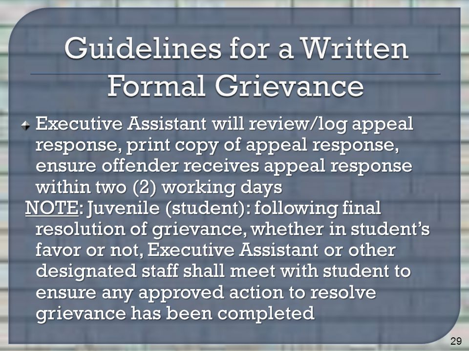 Executive Assistant will review/log appeal response, print copy of appeal response, ensure offender receives appeal response within two (2) working days NOTE: Juvenile (student): following final resolution of grievance, whether in student's favor or not, Executive Assistant or other designated staff shall meet with student to ensure any approved action to resolve grievance has been completed NOTE: Juvenile (student): following final resolution of grievance, whether in student's favor or not, Executive Assistant or other designated staff shall meet with student to ensure any approved action to resolve grievance has been completed 29