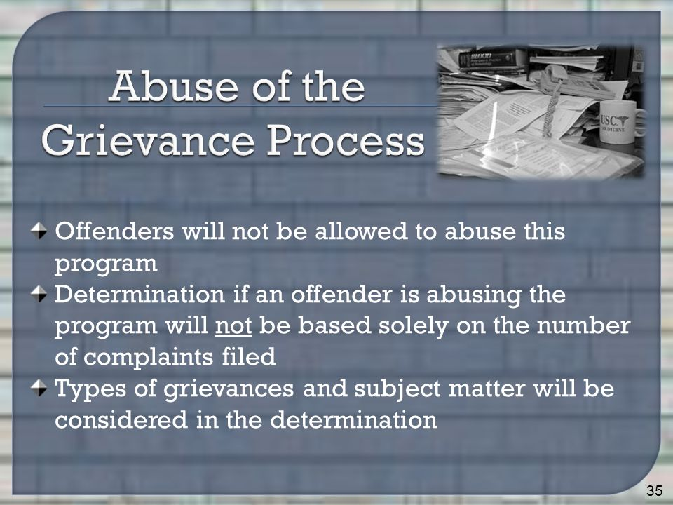 35 Offenders will not be allowed to abuse this program Determination if an offender is abusing the program will not be based solely on the number of complaints filed Types of grievances and subject matter will be considered in the determination