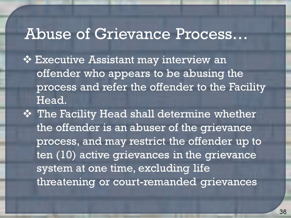 36 Abuse of Grievance Process…  Executive Assistant may interview an offender who appears to be abusing the process and refer the offender to the Facility Head.