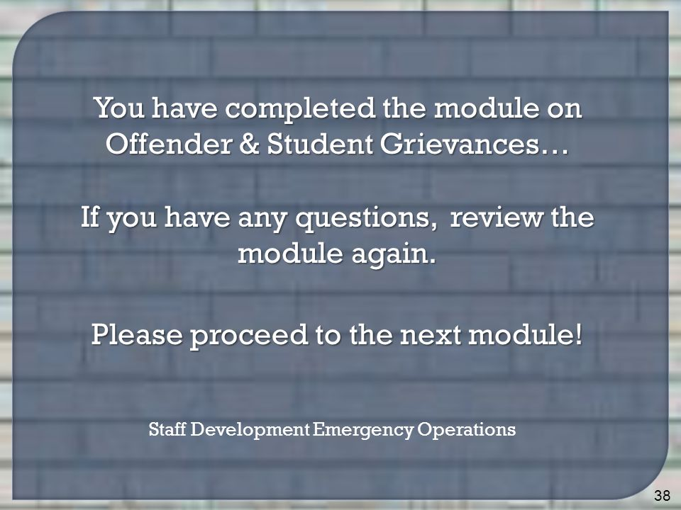 38 You have completed the module on Offender & Student Grievances… If you have any questions, review the module again.