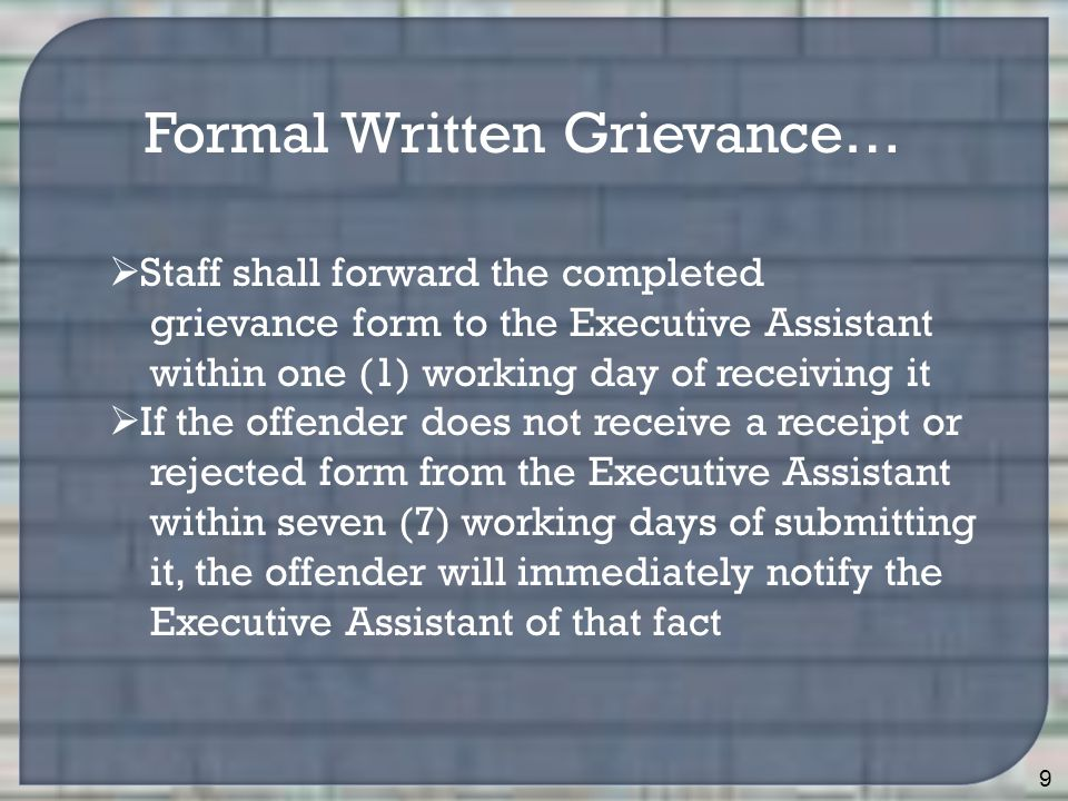 9 Formal Written Grievance…  Staff shall forward the completed grievance form to the Executive Assistant within one (1) working day of receiving it  If the offender does not receive a receipt or rejected form from the Executive Assistant within seven (7) working days of submitting it, the offender will immediately notify the Executive Assistant of that fact