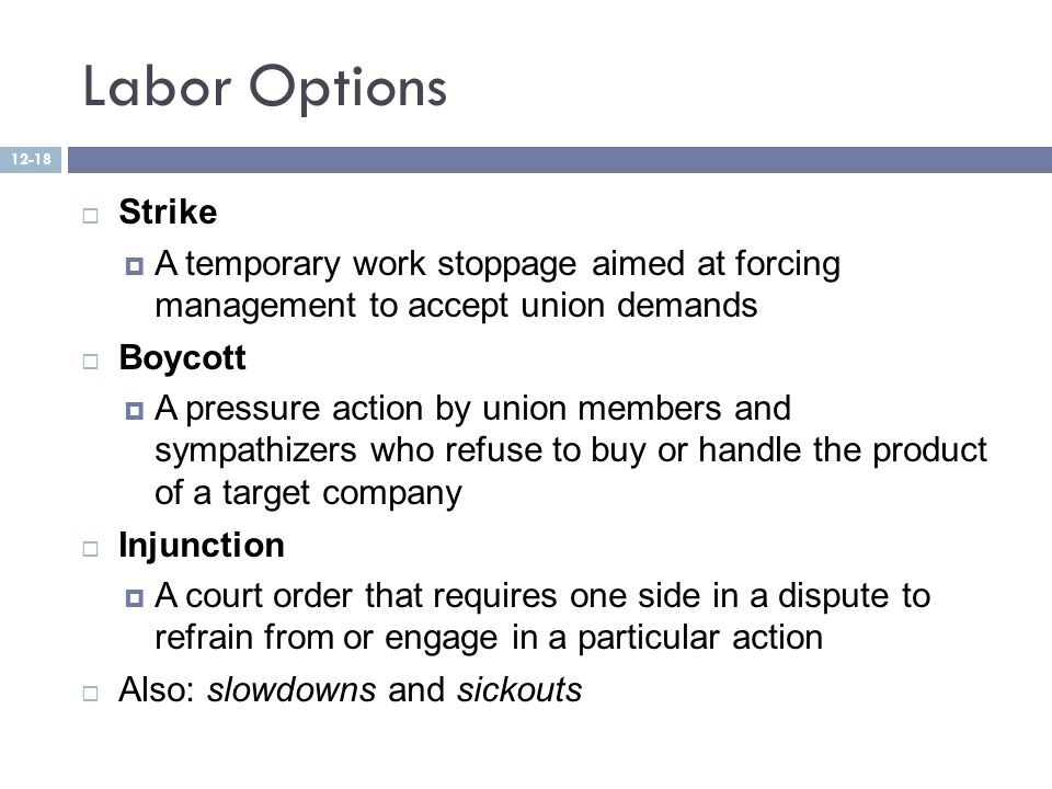 Labor Options  Strike  A temporary work stoppage aimed at forcing management to accept union demands  Boycott  A pressure action by union members and sympathizers who refuse to buy or handle the product of a target company  Injunction  A court order that requires one side in a dispute to refrain from or engage in a particular action  Also: slowdowns and sickouts 12-18