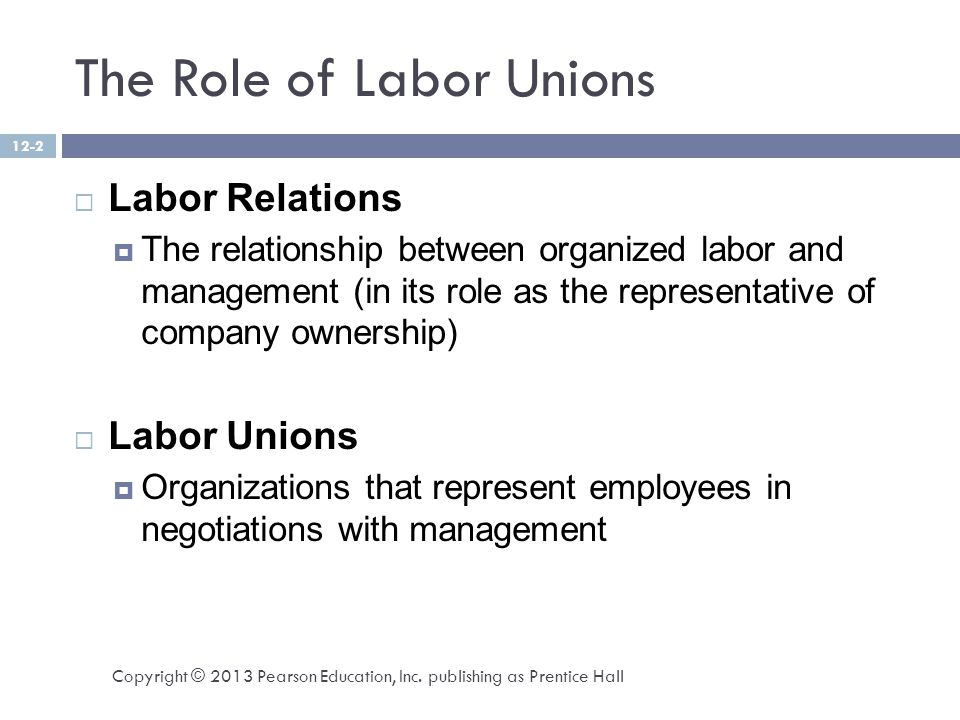 The Role of Labor Unions  Labor Relations  The relationship between organized labor and management (in its role as the representative of company ownership)  Labor Unions  Organizations that represent employees in negotiations with management Copyright © 2013 Pearson Education, Inc.