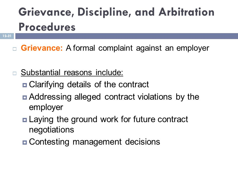 Grievance, Discipline, and Arbitration Procedures  Grievance: A formal complaint against an employer  Substantial reasons include:  Clarifying details of the contract  Addressing alleged contract violations by the employer  Laying the ground work for future contract negotiations  Contesting management decisions 12-21