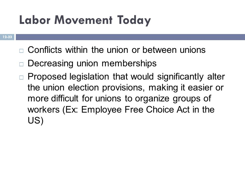 Labor Movement Today  Conflicts within the union or between unions  Decreasing union memberships  Proposed legislation that would significantly alter the union election provisions, making it easier or more difficult for unions to organize groups of workers (Ex: Employee Free Choice Act in the US) 12-23