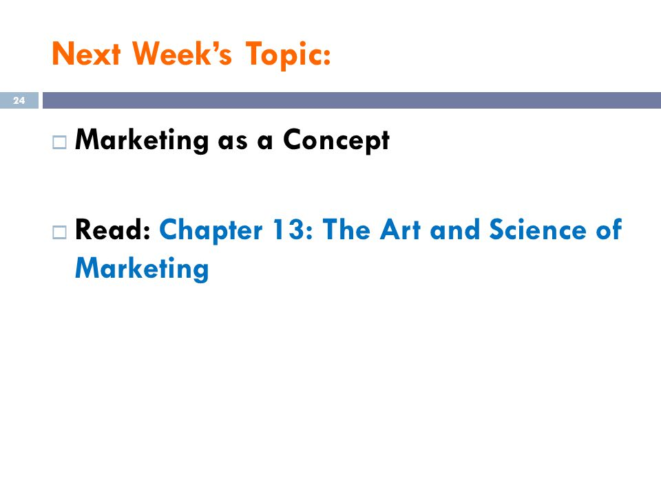 Next Week's Topic:  Marketing as a Concept  Read: Chapter 13: The Art and Science of Marketing 24