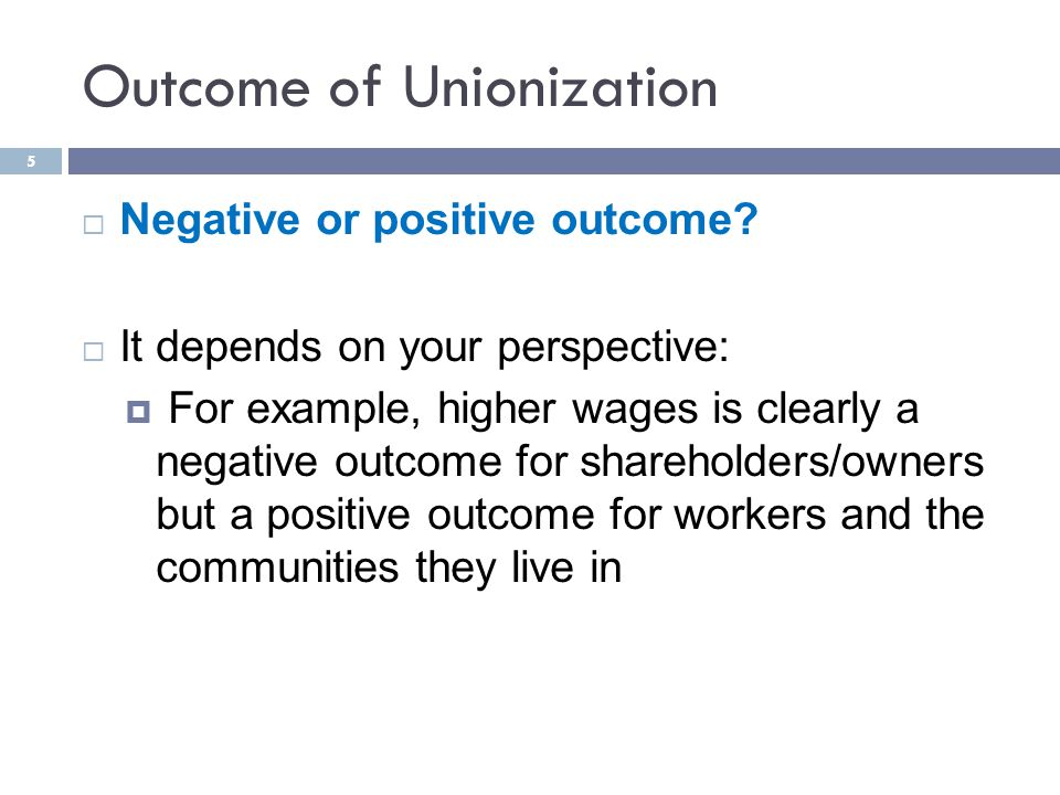 Outcome of Unionization  Negative or positive outcome.