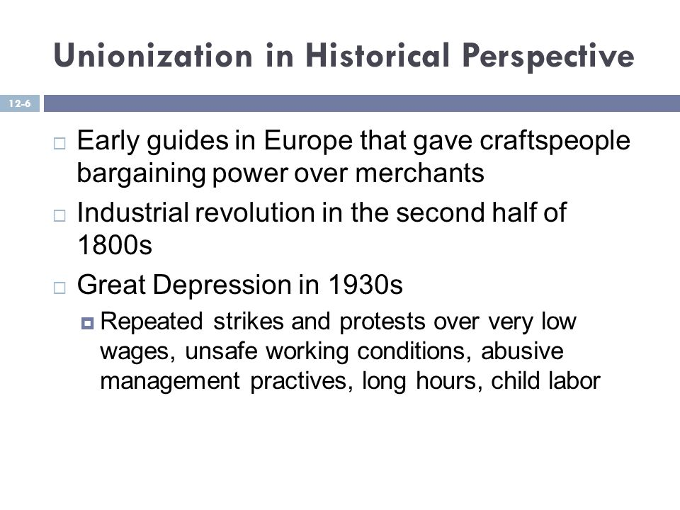 Unionization in Historical Perspective  Early guides in Europe that gave craftspeople bargaining power over merchants  Industrial revolution in the second half of 1800s  Great Depression in 1930s  Repeated strikes and protests over very low wages, unsafe working conditions, abusive management practives, long hours, child labor 12-6