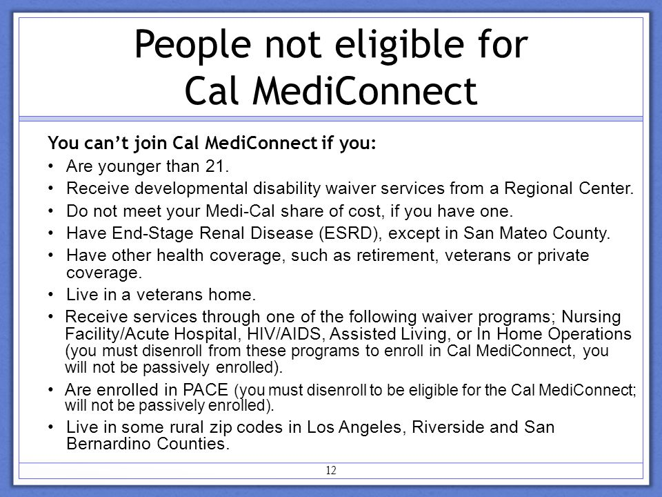 12 People not eligible for Cal MediConnect You can't join Cal MediConnect if you: Are younger than 21.