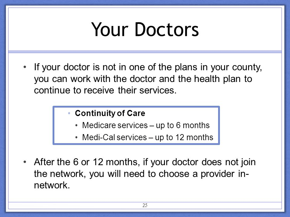 Your Doctors If your doctor is not in one of the plans in your county, you can work with the doctor and the health plan to continue to receive their services.