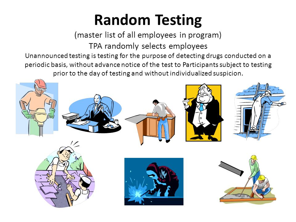 Random Testing (master list of all employees in program) TPA randomly selects employees Unannounced testing is testing for the purpose of detecting drugs conducted on a periodic basis, without advance notice of the test to Participants subject to testing prior to the day of testing and without individualized suspicion.