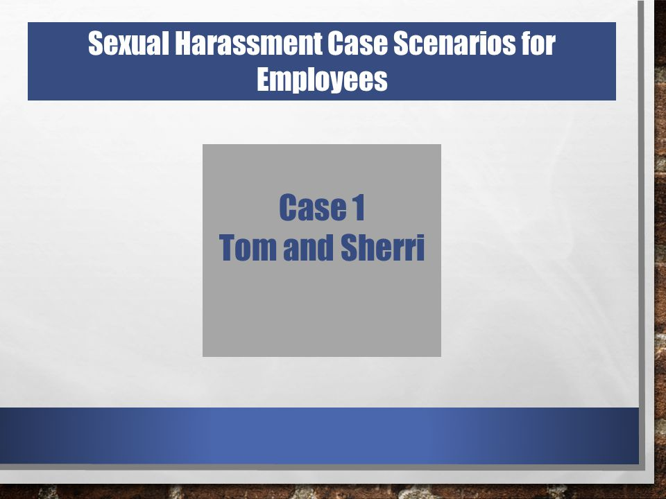 Sexual Harassment Case Scenarios for Employees Case 1 Tom and Sherri