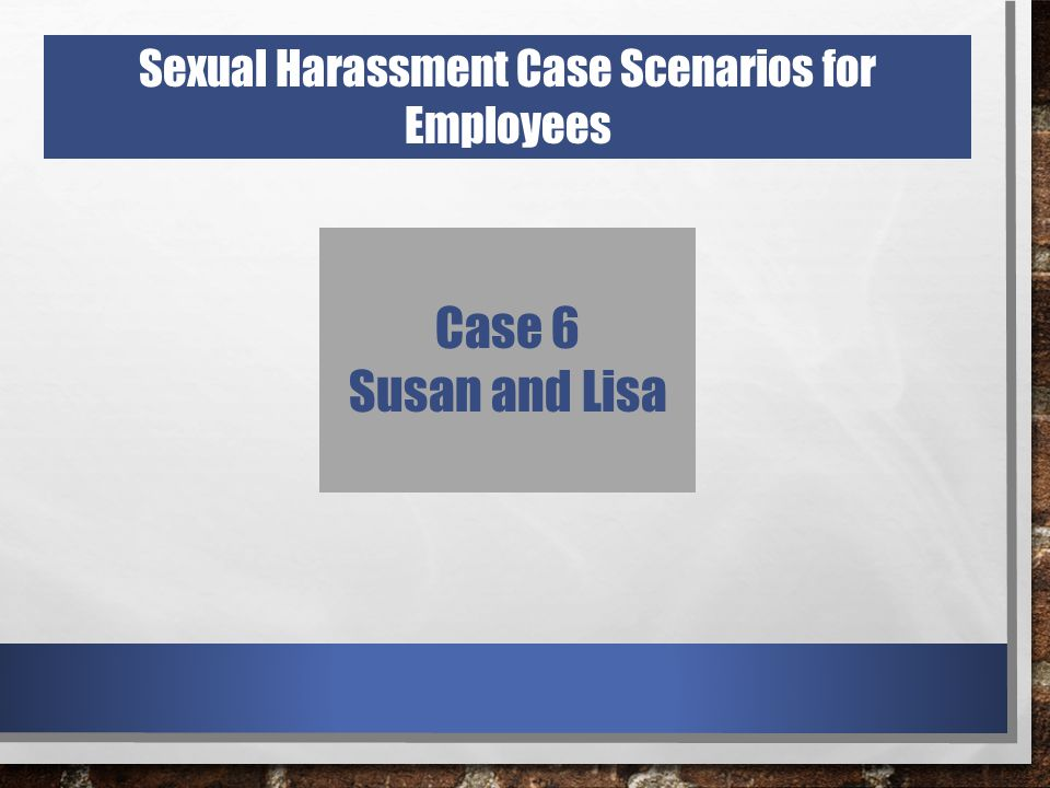 Case 6 Susan and Lisa Sexual Harassment Case Scenarios for Employees
