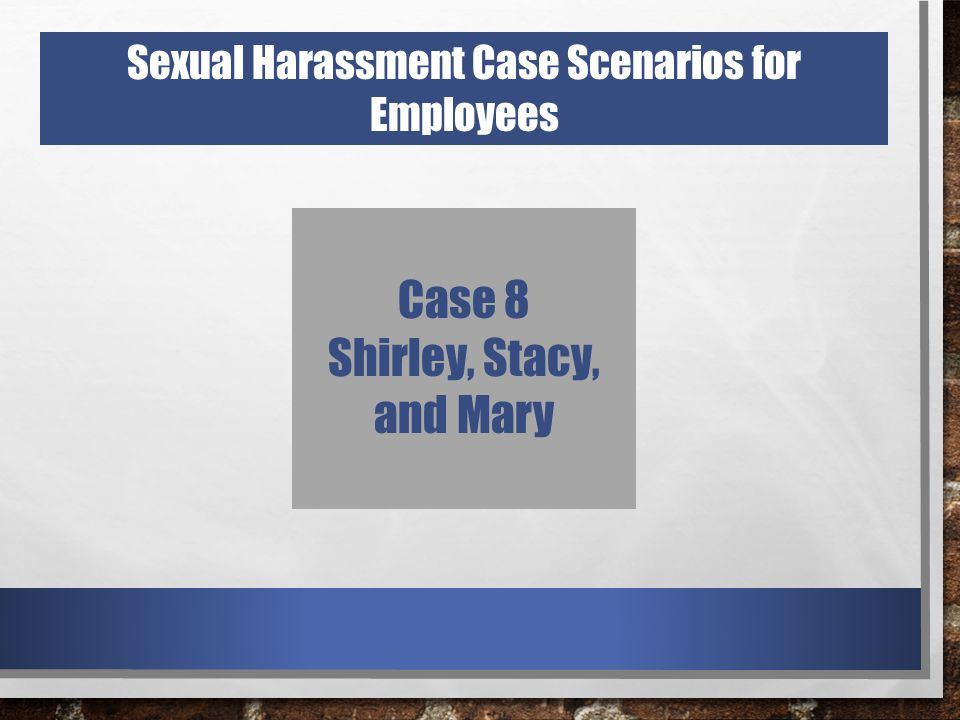 Case 8 Shirley, Stacy, and Mary Sexual Harassment Case Scenarios for Employees