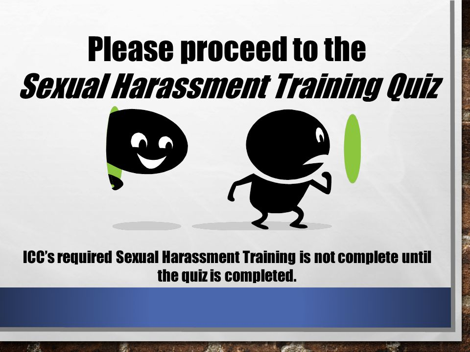 Please proceed to the Sexual Harassment Training Quiz ICC's required Sexual Harassment Training is not complete until the quiz is completed.