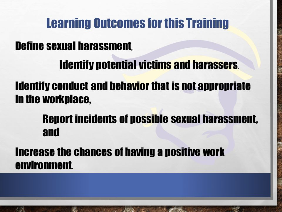 Learning Outcomes for this Training Define sexual harassment, Identify potential victims and harassers, Identify conduct and behavior that is not appropriate in the workplace, Report incidents of possible sexual harassment, and Increase the chances of having a positive work environment.