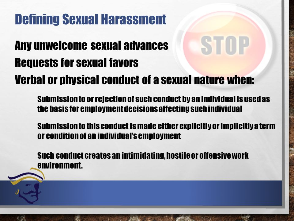 Defining Sexual Harassment Any unwelcome sexual advances Requests for sexual favors Verbal or physical conduct of a sexual nature when: Submission to this conduct is made either explicitly or implicitly a term or condition of an individual's employment Submission to or rejection of such conduct by an individual is used as the basis for employment decisions affecting such individual Such conduct creates an intimidating, hostile or offensive work environment.