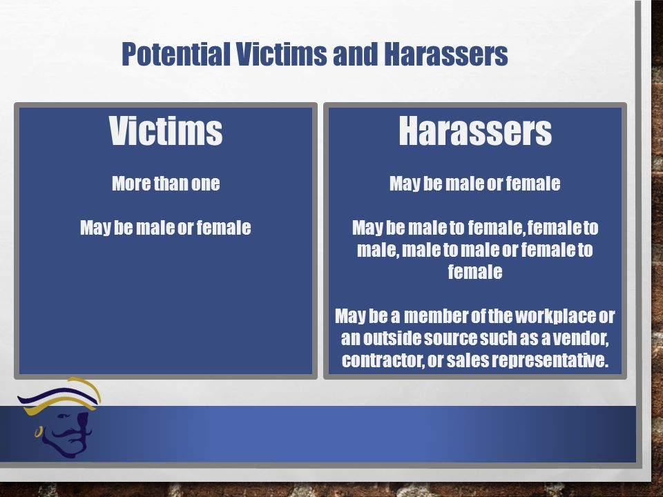 Potential Victims and Harassers Victims More than one May be male or female Harassers May be male or female May be male to female, female to male, male to male or female to female May be a member of the workplace or an outside source such as a vendor, contractor, or sales representative.