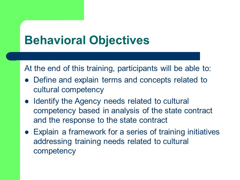 Behavioral Objectives At the end of this training, participants will be able to: Define and explain terms and concepts related to cultural competency Identify the Agency needs related to cultural competency based in analysis of the state contract and the response to the state contract Explain a framework for a series of training initiatives addressing training needs related to cultural competency