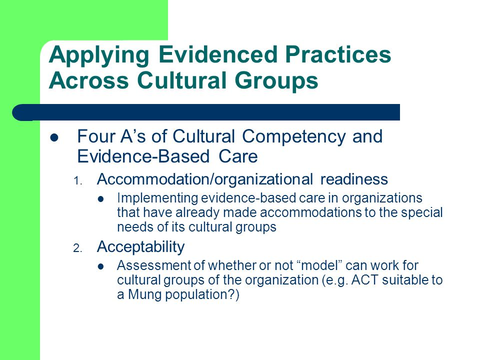 Applying Evidenced Practices Across Cultural Groups Four A's of Cultural Competency and Evidence-Based Care 1.