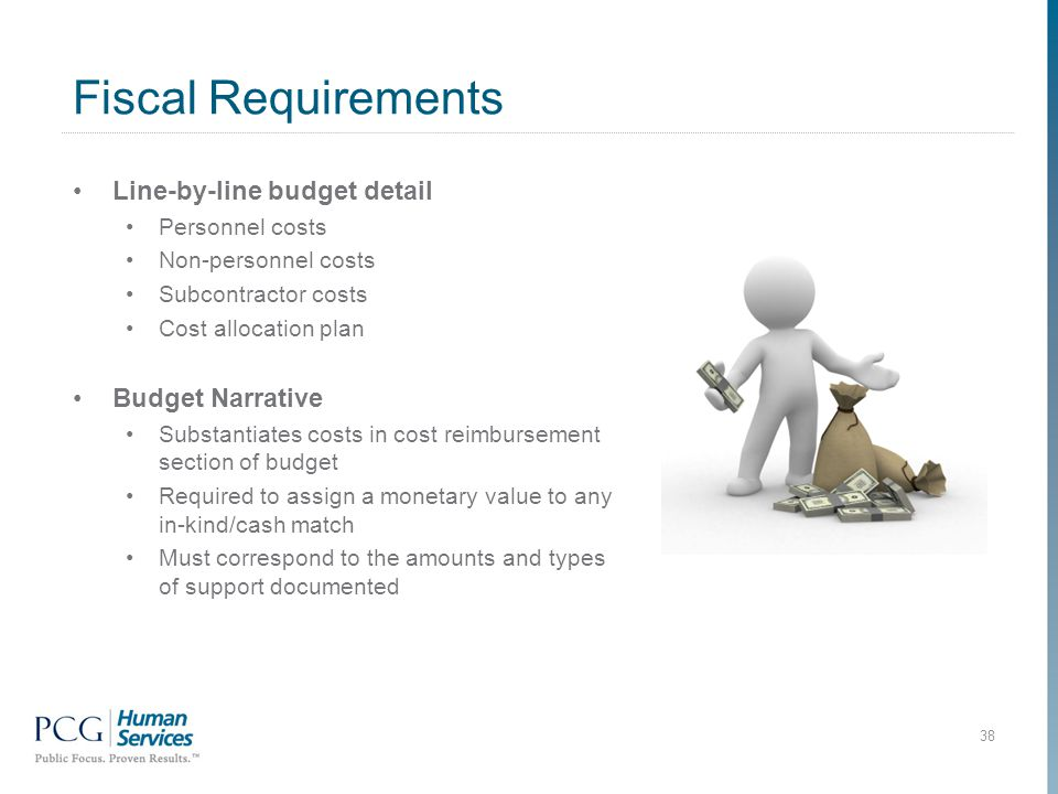 Fiscal Requirements 38 Line-by-line budget detail Personnel costs Non-personnel costs Subcontractor costs Cost allocation plan Budget Narrative Substantiates costs in cost reimbursement section of budget Required to assign a monetary value to any in-kind/cash match Must correspond to the amounts and types of support documented