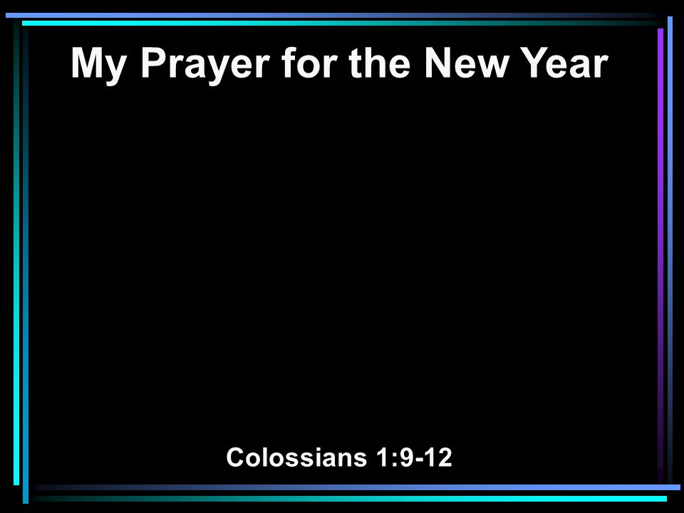 My Prayer for the New Year Colossians 1:9-12