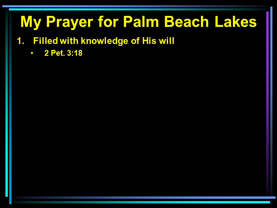 My Prayer for Palm Beach Lakes 1. Filled with knowledge of His will 2 Pet. 3:18