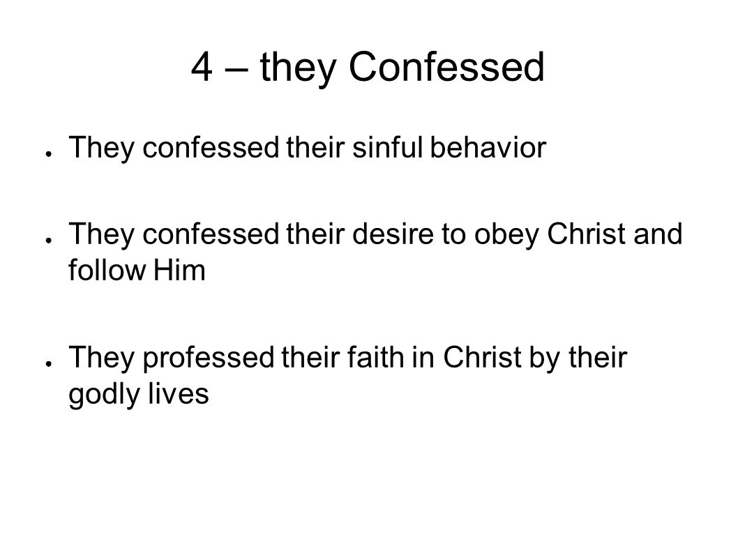4 – they Confessed ● They confessed their sinful behavior ● They confessed their desire to obey Christ and follow Him ● They professed their faith in Christ by their godly lives