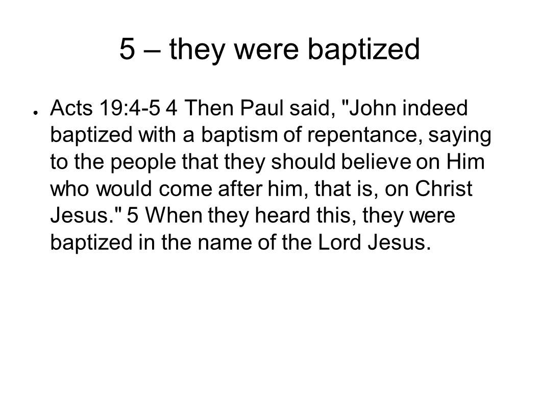 5 – they were baptized ● Acts 19:4-5 4 Then Paul said, John indeed baptized with a baptism of repentance, saying to the people that they should believe on Him who would come after him, that is, on Christ Jesus. 5 When they heard this, they were baptized in the name of the Lord Jesus.