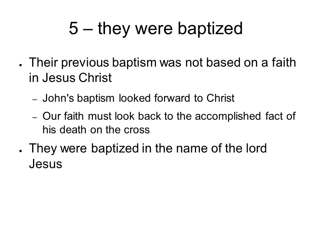 5 – they were baptized ● Their previous baptism was not based on a faith in Jesus Christ – John s baptism looked forward to Christ – Our faith must look back to the accomplished fact of his death on the cross ● They were baptized in the name of the lord Jesus