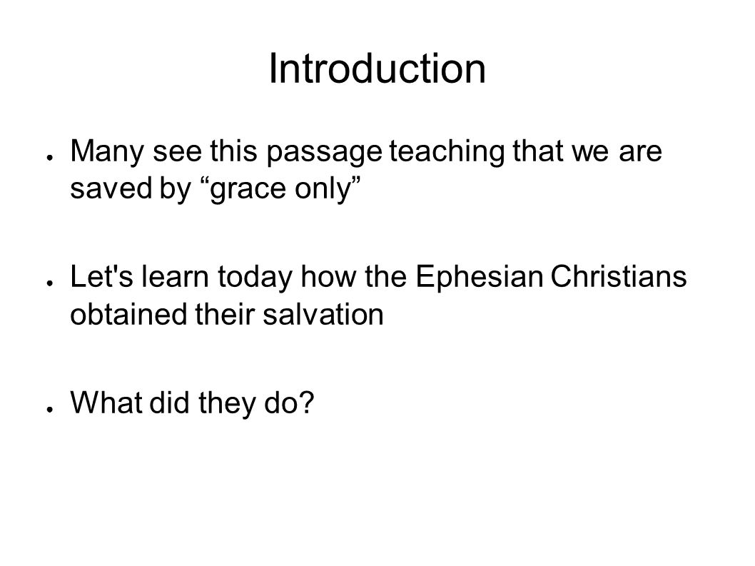 Introduction ● Many see this passage teaching that we are saved by grace only ● Let s learn today how the Ephesian Christians obtained their salvation ● What did they do