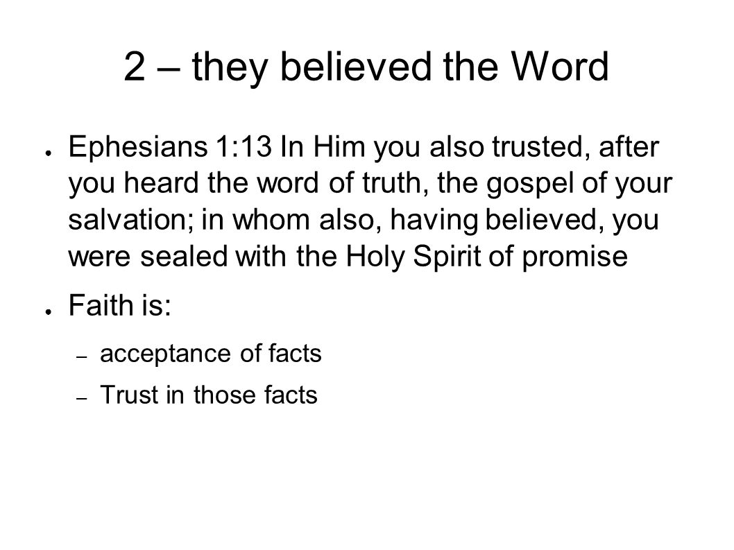 2 – they believed the Word ● Ephesians 1:13 In Him you also trusted, after you heard the word of truth, the gospel of your salvation; in whom also, having believed, you were sealed with the Holy Spirit of promise ● Faith is: – acceptance of facts – Trust in those facts