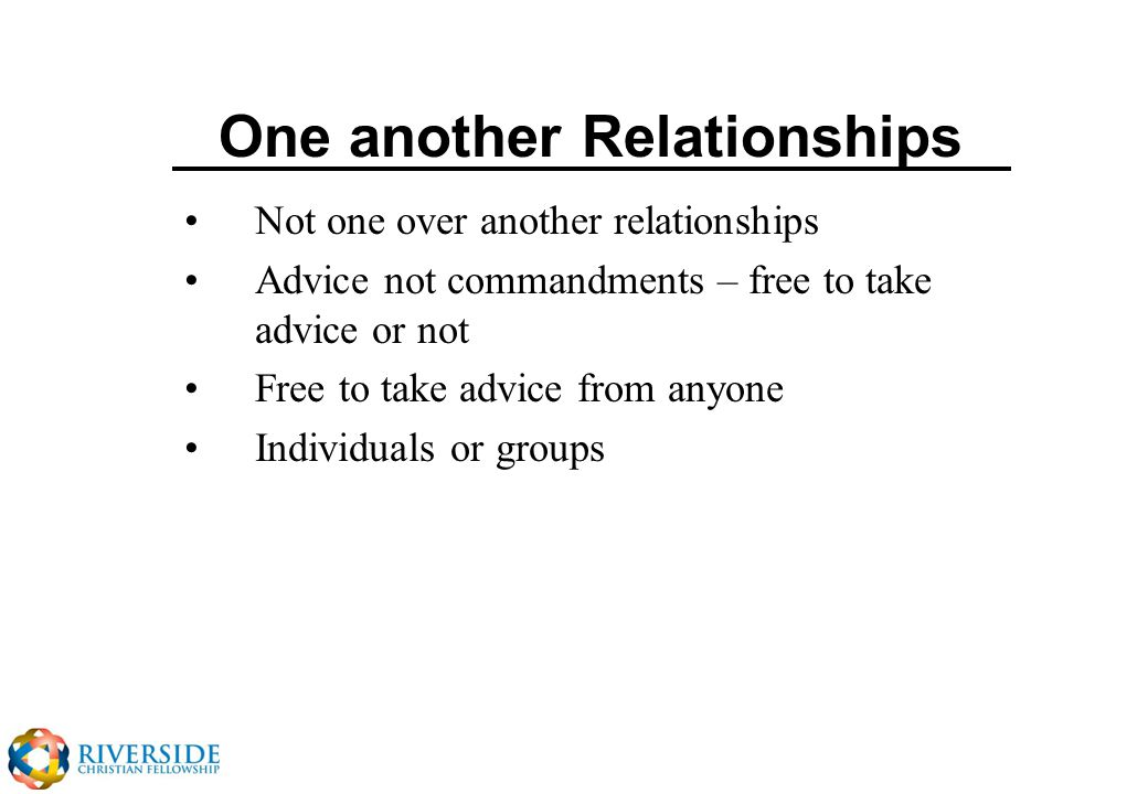 One another Relationships Not one over another relationships Advice not commandments – free to take advice or not Free to take advice from anyone Individuals or groups