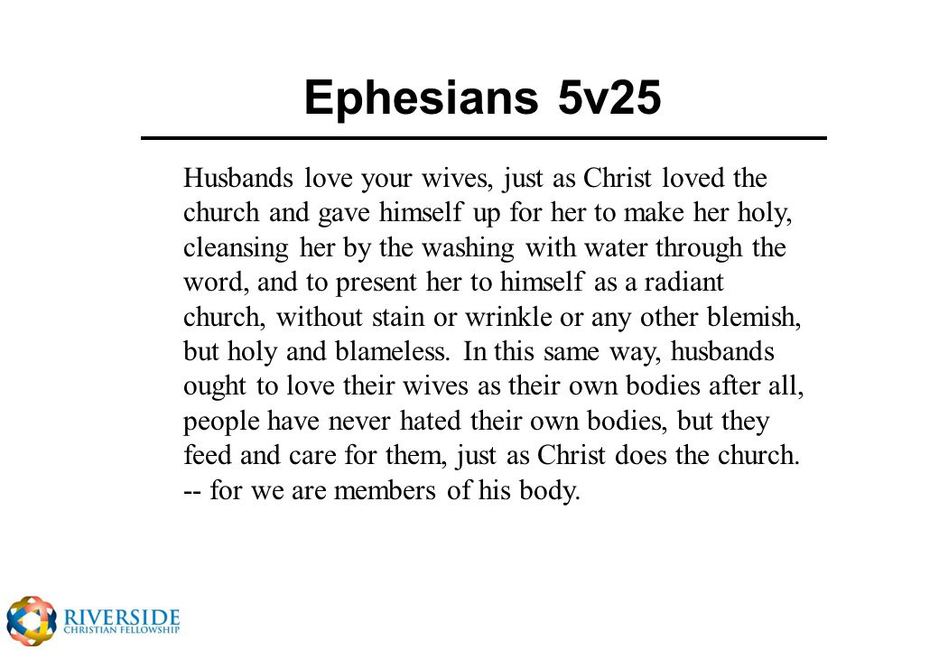 Ephesians 5v25 Husbands love your wives, just as Christ loved the church and gave himself up for her to make her holy, cleansing her by the washing with water through the word, and to present her to himself as a radiant church, without stain or wrinkle or any other blemish, but holy and blameless.