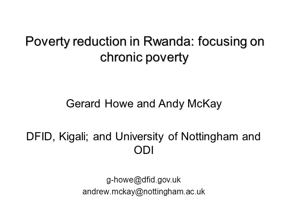 Poverty reduction in Rwanda: focusing on chronic poverty Poverty reduction in Rwanda: focusing on chronic poverty Gerard Howe and Andy McKay DFID, Kigali; and University of Nottingham and ODI