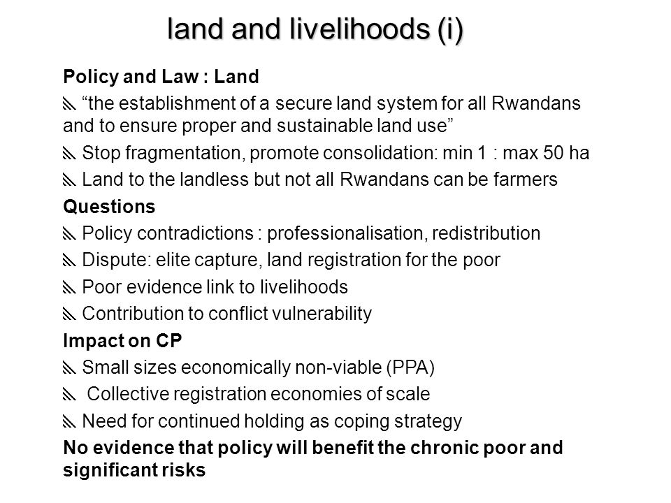 land and livelihoods (i) Policy and Law : Land  the establishment of a secure land system for all Rwandans and to ensure proper and sustainable land use  Stop fragmentation, promote consolidation: min 1 : max 50 ha  Land to the landless but not all Rwandans can be farmers Questions  Policy contradictions : professionalisation, redistribution  Dispute: elite capture, land registration for the poor  Poor evidence link to livelihoods  Contribution to conflict vulnerability Impact on CP  Small sizes economically non-viable (PPA)  Collective registration economies of scale  Need for continued holding as coping strategy No evidence that policy will benefit the chronic poor and significant risks