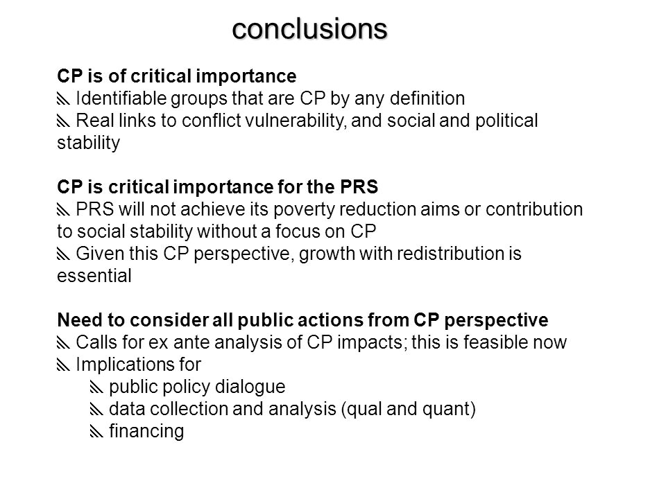 conclusions CP is of critical importance  Identifiable groups that are CP by any definition  Real links to conflict vulnerability, and social and political stability CP is critical importance for the PRS  PRS will not achieve its poverty reduction aims or contribution to social stability without a focus on CP  Given this CP perspective, growth with redistribution is essential Need to consider all public actions from CP perspective  Calls for ex ante analysis of CP impacts; this is feasible now  Implications for  public policy dialogue  data collection and analysis (qual and quant)  financing