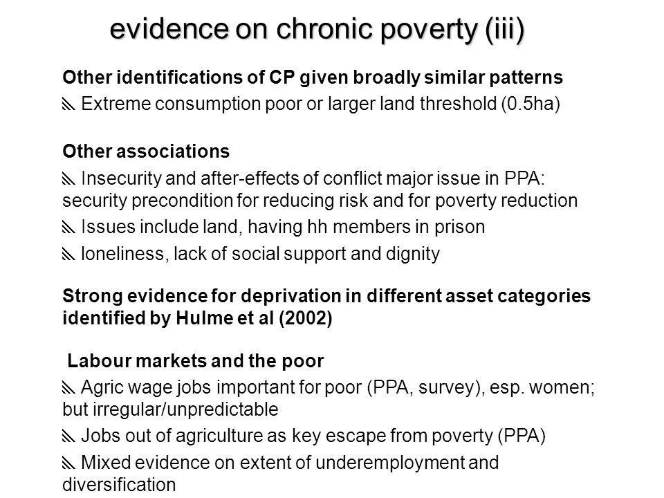 evidence on chronic poverty (iii) Other identifications of CP given broadly similar patterns  Extreme consumption poor or larger land threshold (0.5ha) Other associations  Insecurity and after-effects of conflict major issue in PPA: security precondition for reducing risk and for poverty reduction  Issues include land, having hh members in prison  loneliness, lack of social support and dignity Strong evidence for deprivation in different asset categories identified by Hulme et al (2002) Labour markets and the poor  Agric wage jobs important for poor (PPA, survey), esp.