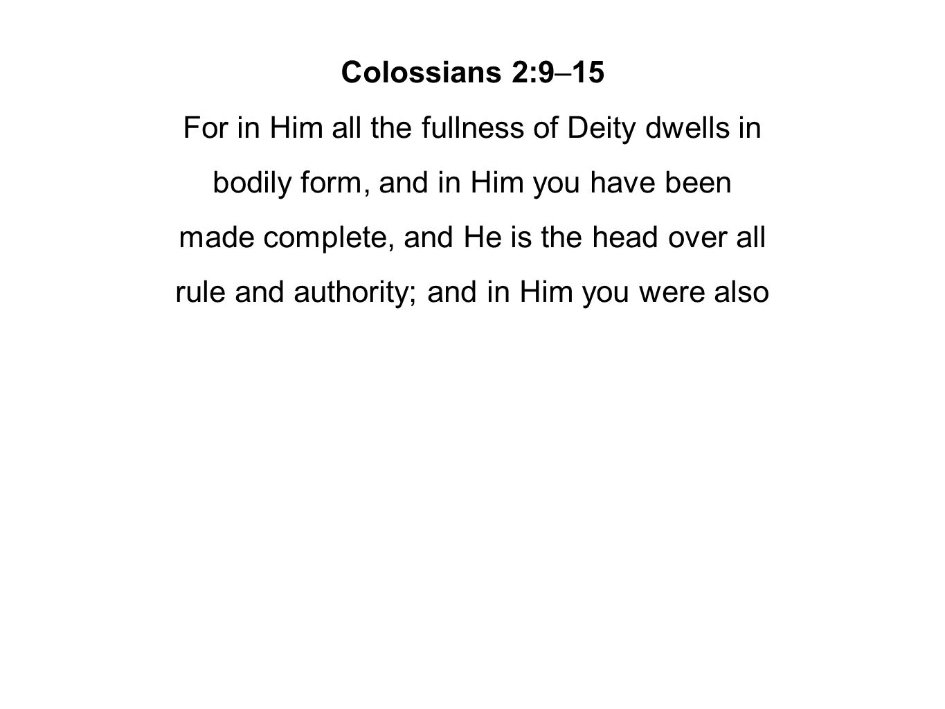 Colossians 2:9–15 For in Him all the fullness of Deity dwells in bodily form, and in Him you have been made complete, and He is the head over all rule and authority; and in Him you were also