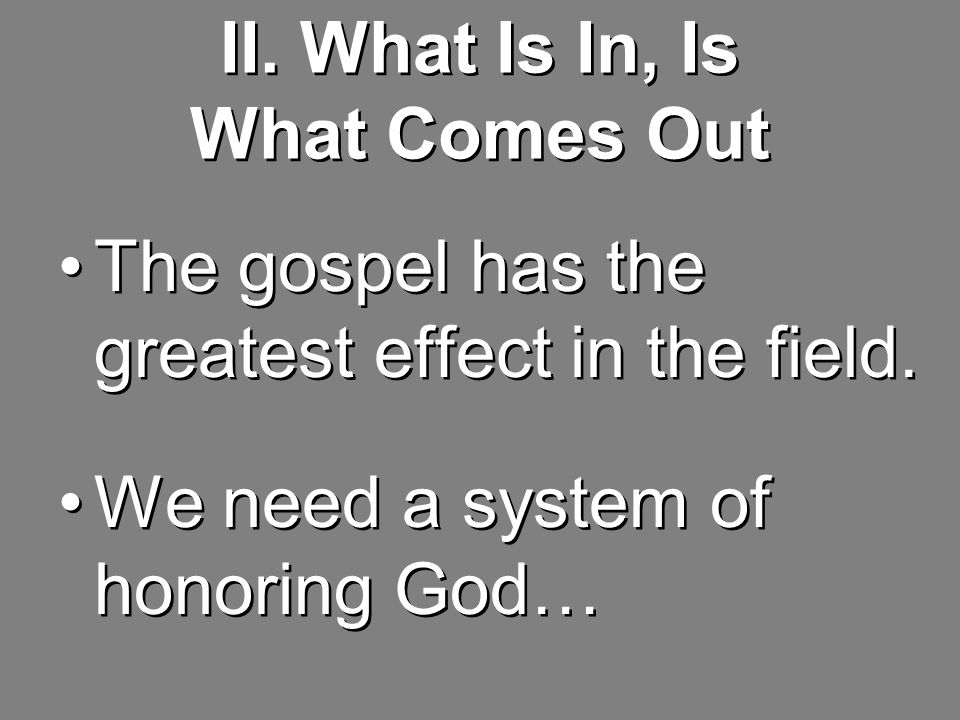 II. What Is In, Is What Comes Out The gospel has the greatest effect in the field.