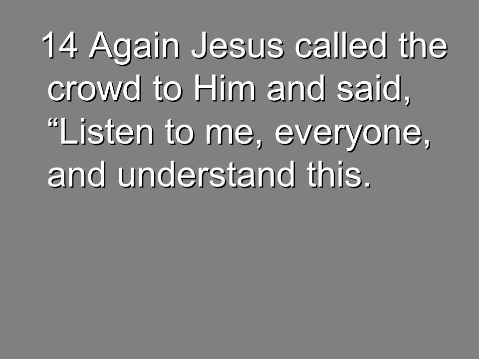 14 Again Jesus called the crowd to Him and said, Listen to me, everyone, and understand this.