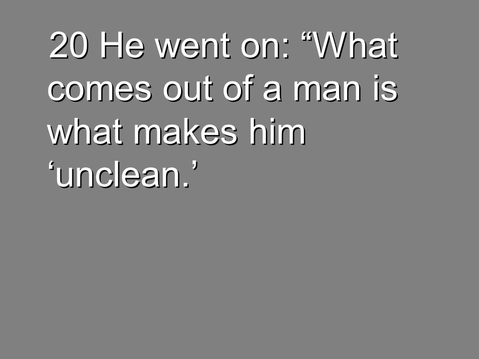 20 He went on: What comes out of a man is what makes him 'unclean.'