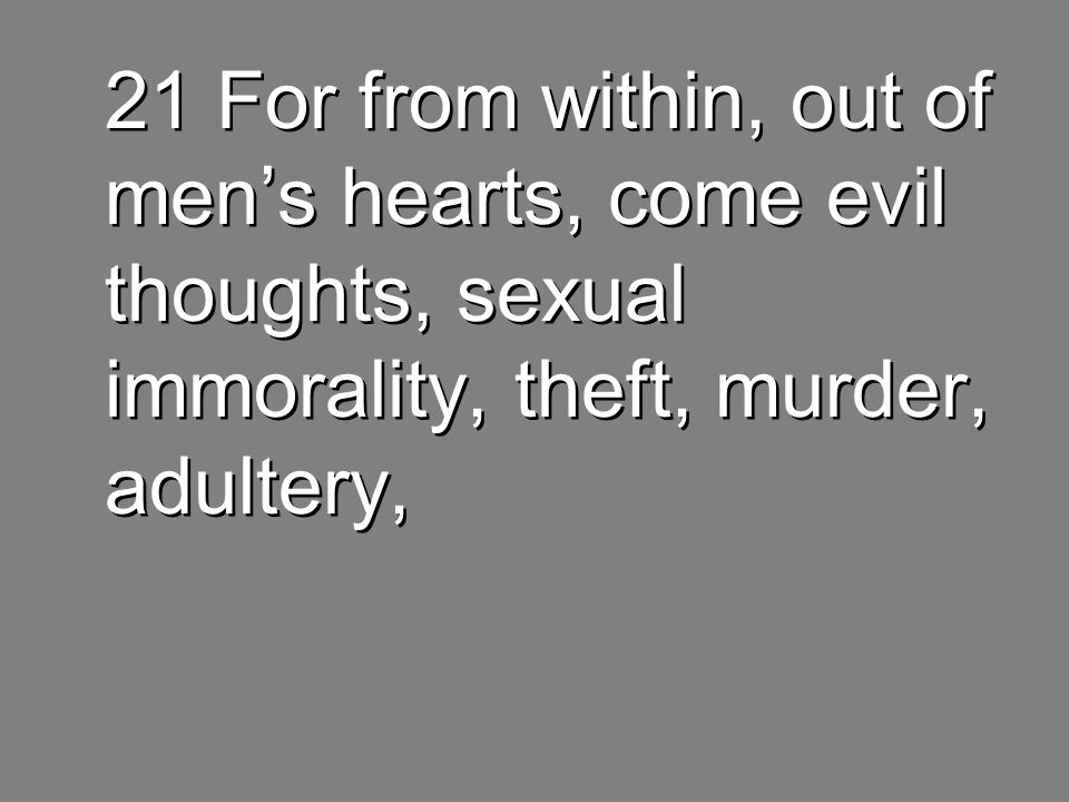 21 For from within, out of men's hearts, come evil thoughts, sexual immorality, theft, murder, adultery,