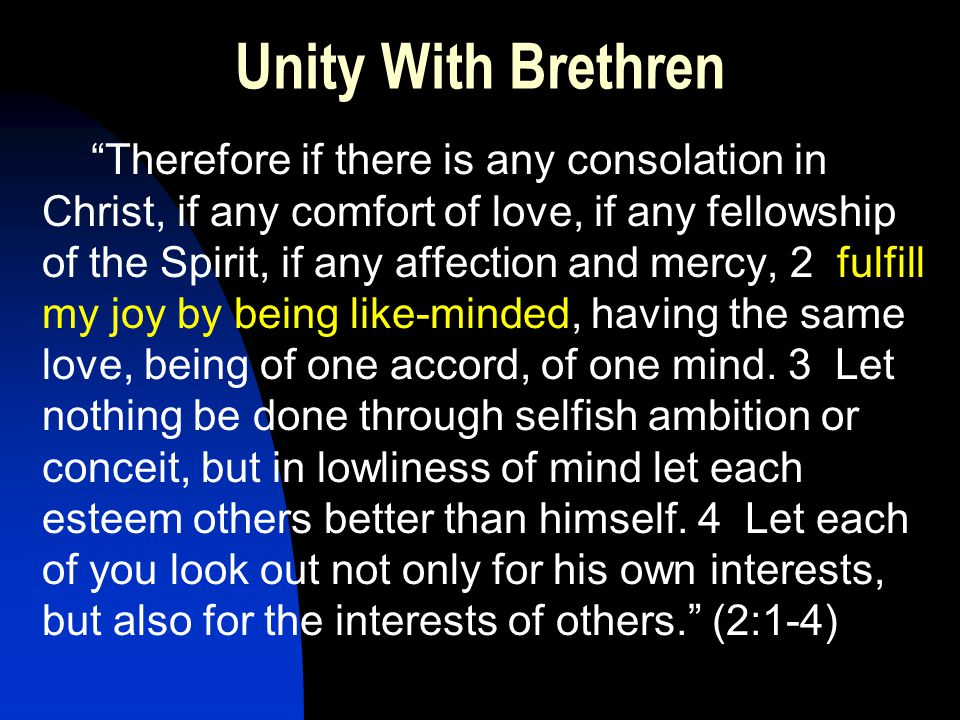 Unity With Brethren Therefore if there is any consolation in Christ, if any comfort of love, if any fellowship of the Spirit, if any affection and mercy, 2 fulfill my joy by being like-minded, having the same love, being of one accord, of one mind.