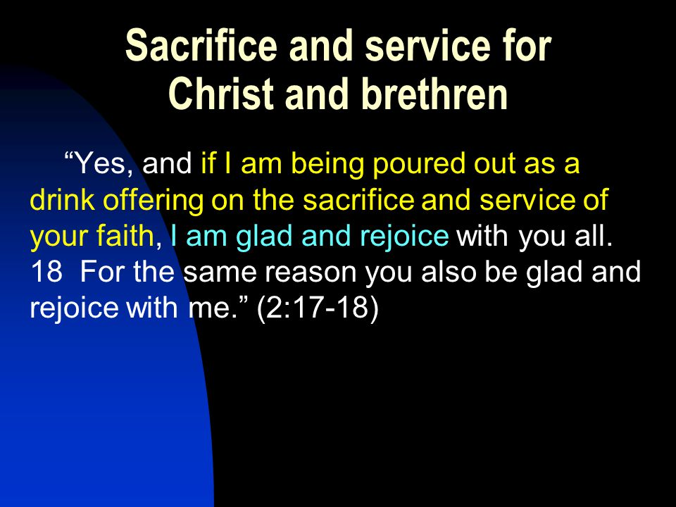 Sacrifice and service for Christ and brethren Yes, and if I am being poured out as a drink offering on the sacrifice and service of your faith, I am glad and rejoice with you all.