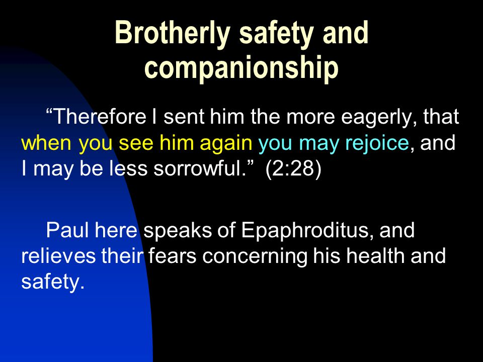 Brotherly safety and companionship Therefore I sent him the more eagerly, that when you see him again you may rejoice, and I may be less sorrowful. (2:28) Paul here speaks of Epaphroditus, and relieves their fears concerning his health and safety.