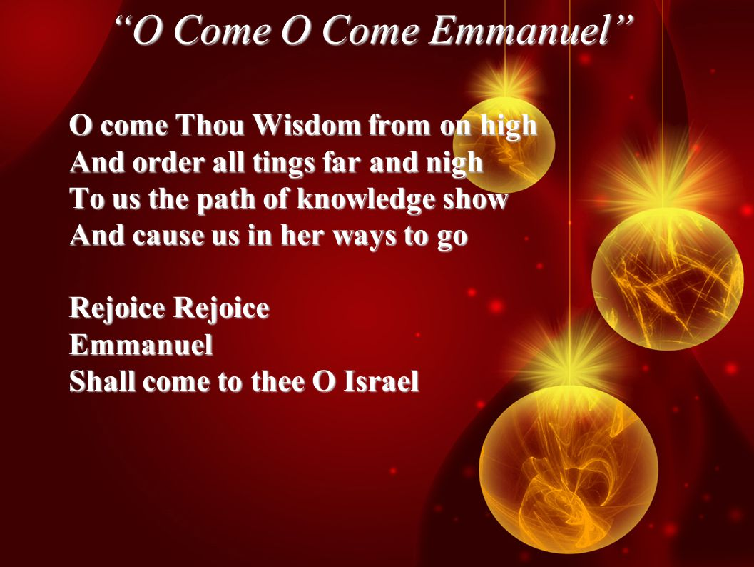 O Come O Come Emmanuel O come Thou Wisdom from on high And order all tings far and nigh To us the path of knowledge show And cause us in her ways to go Rejoice Rejoice Emmanuel Shall come to thee O Israel