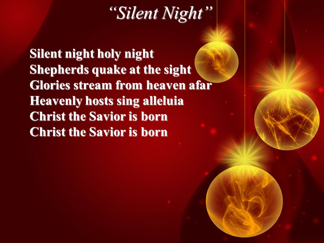 Silent Night Silent night holy night Shepherds quake at the sight Glories stream from heaven afar Heavenly hosts sing alleluia Christ the Savior is born